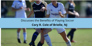 Cory R. Cole of Brielle, NJ Discusses the Benefits of Playing Soccer
