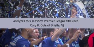 Cory R. Cole of Brielle, NJ, analyzes this season's Premier League title race